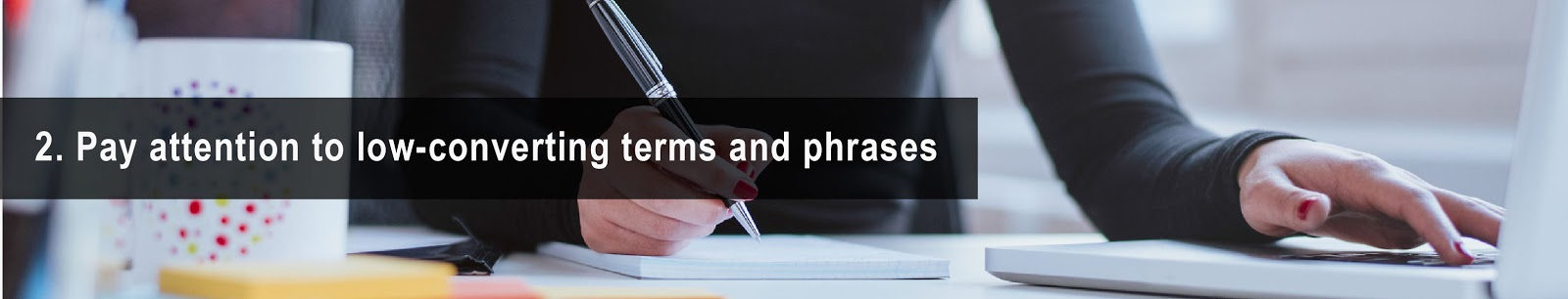 2. Pay attention to low converting terms and phrases